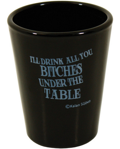I'll drink all you bitches under the table black shot glass