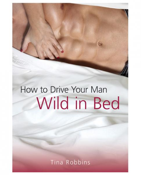 How To Drive Your Man Wild In Bed Book by Tina Robbins
